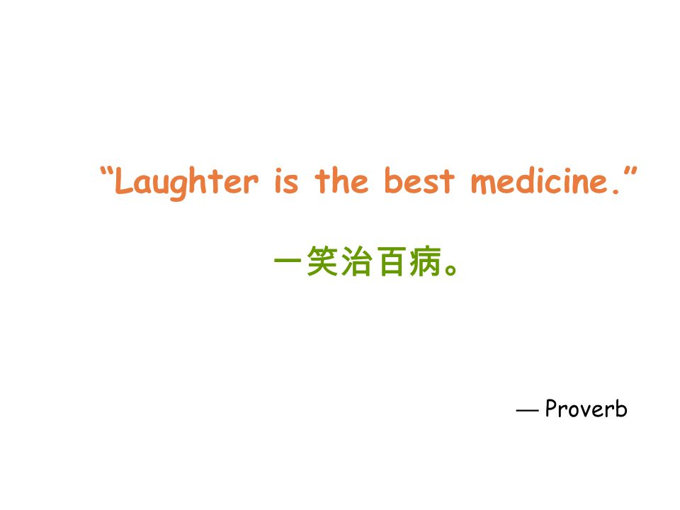 Laughter is the best medicine. 一笑治百病。 — Proverb