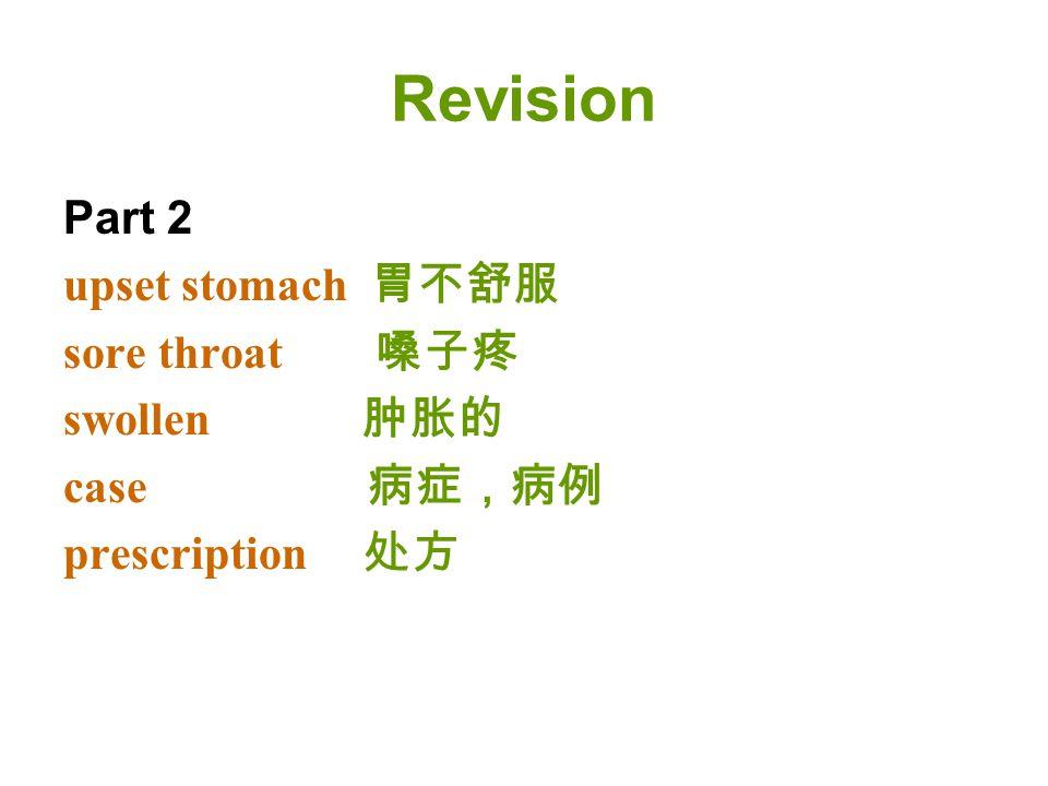 Revision Part 2 upset stomach 胃不舒服 sore throat 嗓子疼 swollen 肿胀的 case 病症,病例 prescription 处方