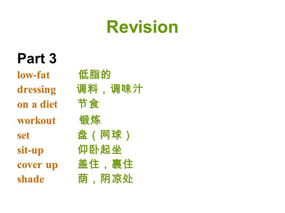 Revision Part 3 low-fat 低脂的 dressing 调料,调味汁 on a diet 节食 workout 锻炼 set 盘(网球) sit-up 仰卧起坐 cover up 盖住,裹住 shade 荫,阴凉处