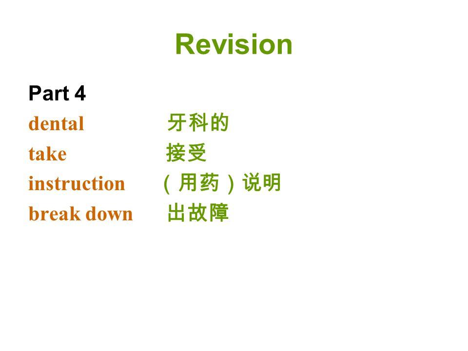 Revision Part 4 dental 牙科的 take 接受 instruction (用药)说明 break down 出故障