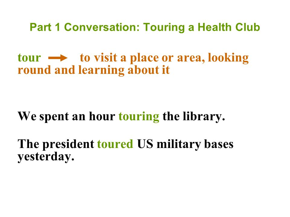 Part 1 Conversation: Touring a Health Club tour to visit a place or area, looking round and learning about it We spent an hour touring the library.