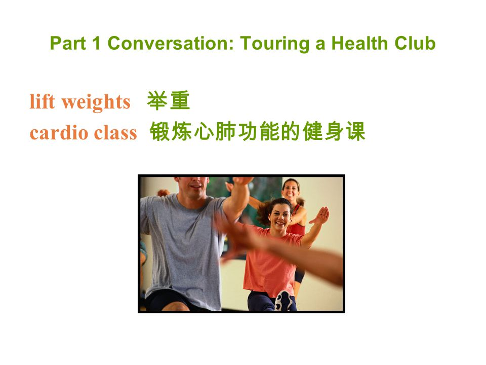 Part 1 Conversation: Touring a Health Club lift weights 举重 cardio class 锻炼心肺功能的健身课