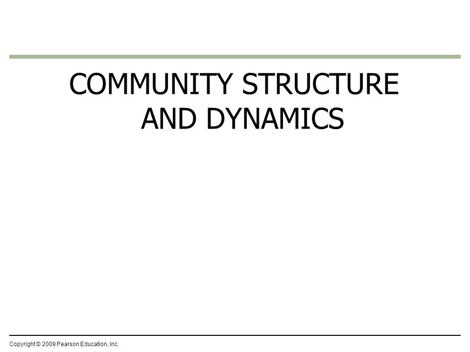 Copyright © 2009 Pearson Education, Inc. COMMUNITY STRUCTURE AND DYNAMICS