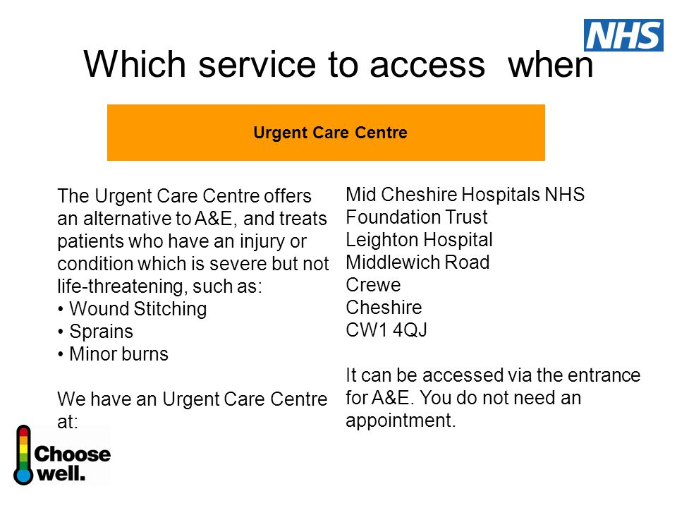Which service to access when Urgent Care Centre The Urgent Care Centre offers an alternative to A&E, and treats patients who have an injury or condition which is severe but not life-threatening, such as: Wound Stitching Sprains Minor burns We have an Urgent Care Centre at: Mid Cheshire Hospitals NHS Foundation Trust Leighton Hospital Middlewich Road Crewe Cheshire CW1 4QJ It can be accessed via the entrance for A&E.