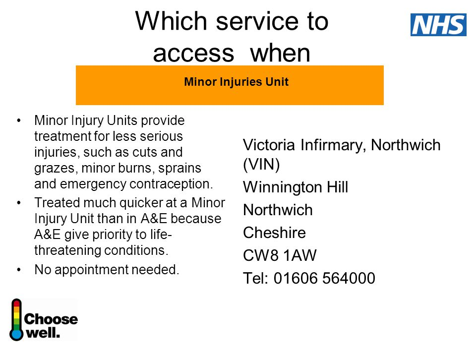 Which service to access when Victoria Infirmary, Northwich (VIN) Winnington Hill Northwich Cheshire CW8 1AW Tel: 01606 564000 Minor Injury Units provide treatment for less serious injuries, such as cuts and grazes, minor burns, sprains and emergency contraception.