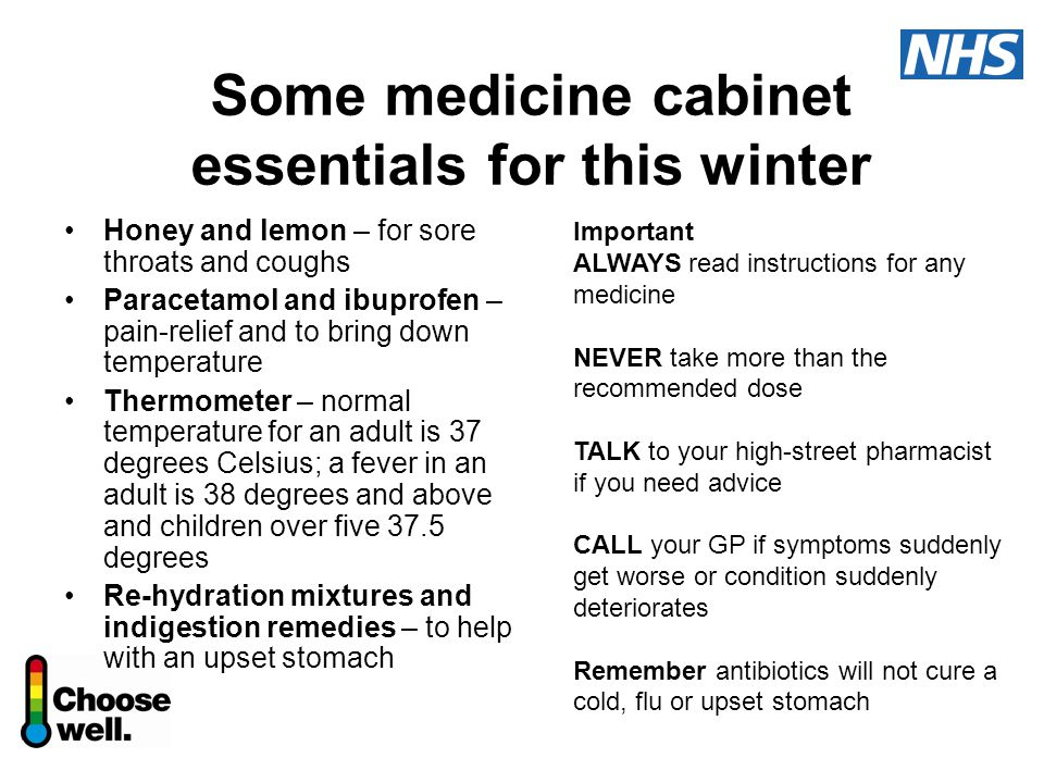 Some medicine cabinet essentials for this winter Honey and lemon – for sore throats and coughs Paracetamol and ibuprofen – pain-relief and to bring down temperature Thermometer – normal temperature for an adult is 37 degrees Celsius; a fever in an adult is 38 degrees and above and children over five 37.5 degrees Re-hydration mixtures and indigestion remedies – to help with an upset stomach Important ALWAYS read instructions for any medicine NEVER take more than the recommended dose TALK to your high-street pharmacist if you need advice CALL your GP if symptoms suddenly get worse or condition suddenly deteriorates Remember antibiotics will not cure a cold, flu or upset stomach