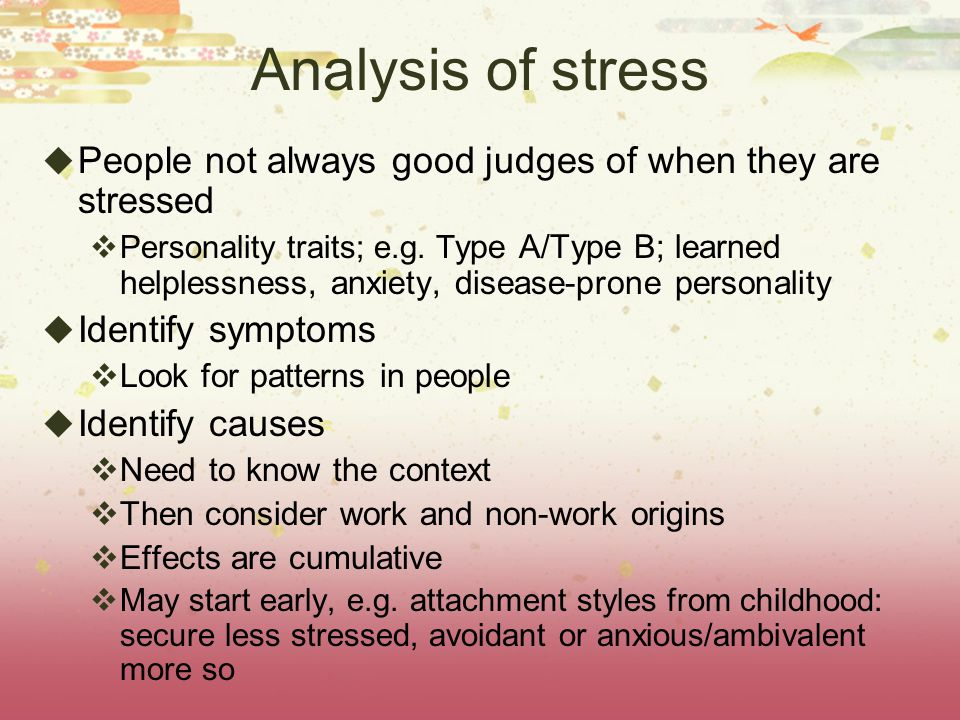 Analysis of stress  People not always good judges of when they are stressed  Personality traits; e.g. T ype A/Type B; learned helplessness, anxiety,