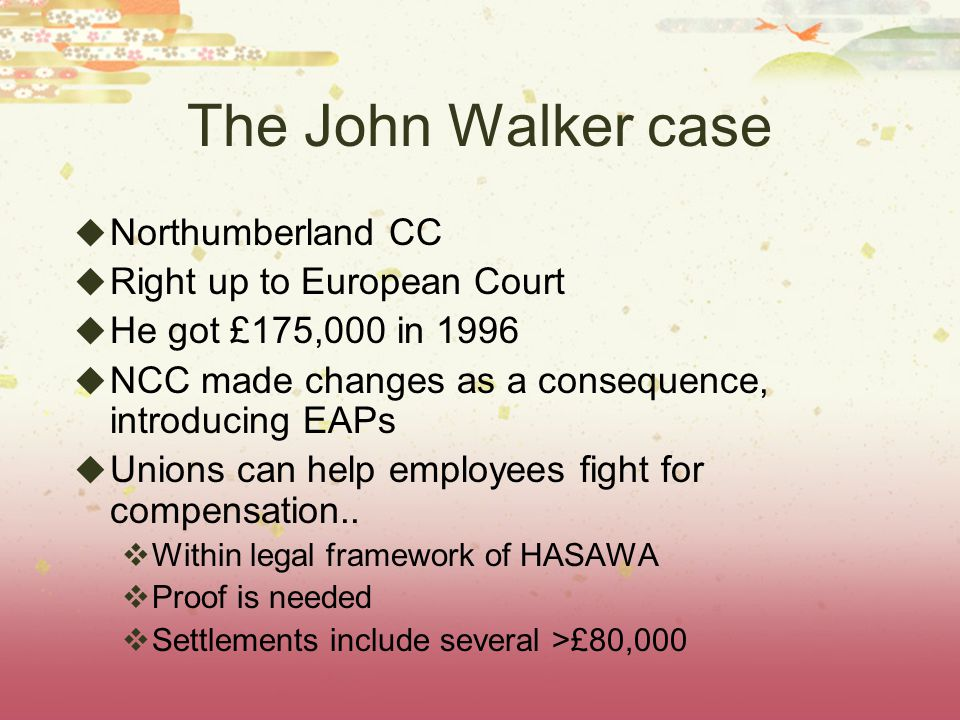 The John Walker case  Northumberland CC  Right up to European Court  He got £175,000 in 1996  NCC made changes as a consequence, introducing EAPs  Unions can help employees fight for compensation..