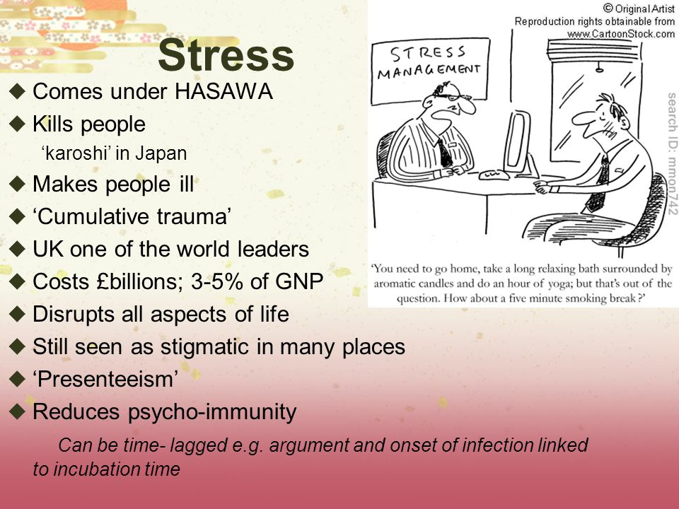 Stress  Comes under HASAWA  Kills people 'karoshi' in Japan  Makes people ill  'Cumulative trauma'  UK one of the world leaders  Costs £billions
