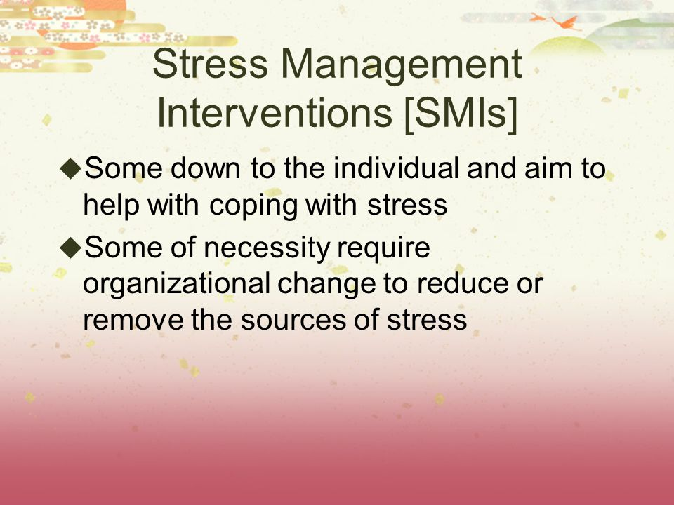Stress Management Interventions [SMIs]  Some down to the individual and aim to help with coping with stress  Some of necessity require organizational change to reduce or remove the sources of stress