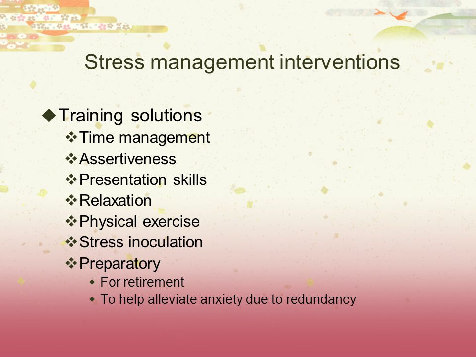 Stress management interventions  Training solutions  Time management  Assertiveness  Presentation skills  Relaxation  Physical exercise  Stress inoculation  Preparatory  For retirement  To help alleviate anxiety due to redundancy