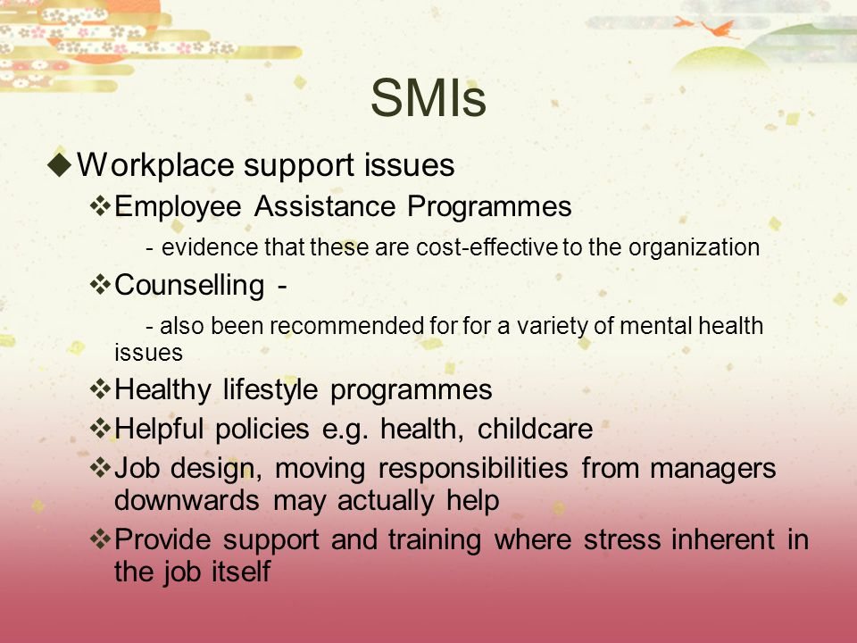 SMIs  Workplace support issues  Employee Assistance Programmes - evidence that these are cost-effective to the organization  Counselling - - also been recommended for for a variety of mental health issues  Healthy lifestyle programmes  Helpful policies e.g.