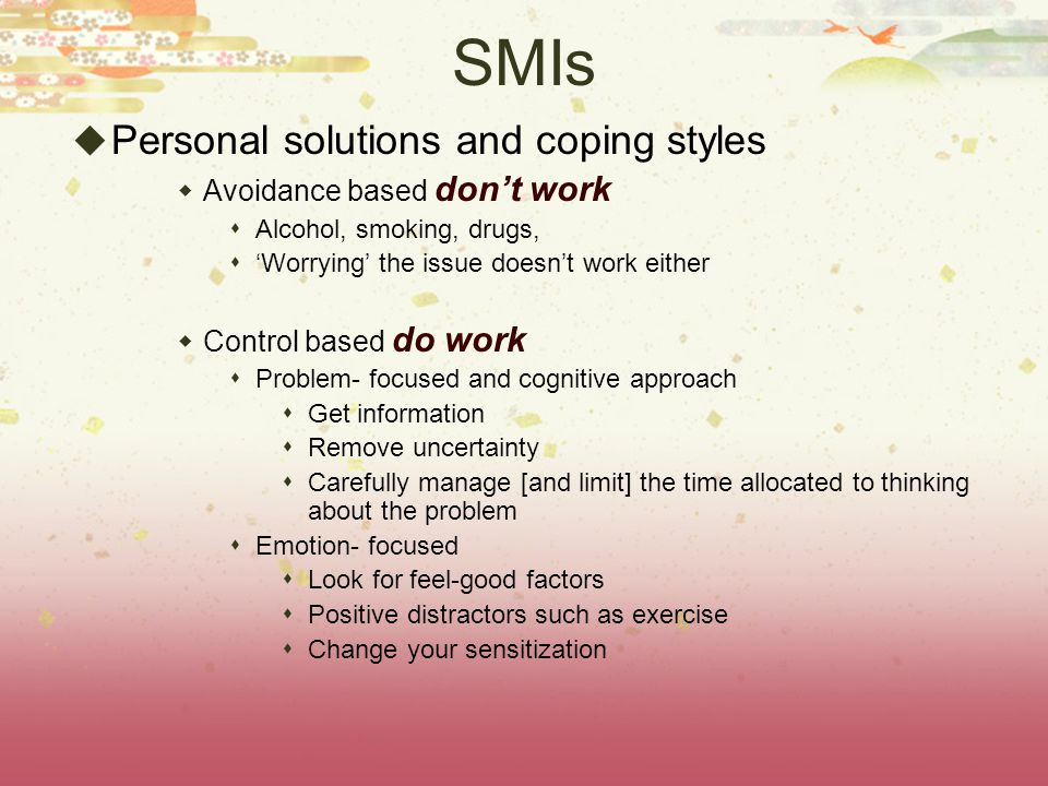 SMIs  Personal solutions and coping styles  Avoidance based don't work  Alcohol, smoking, drugs,  'Worrying' the issue doesn't work either  Contr