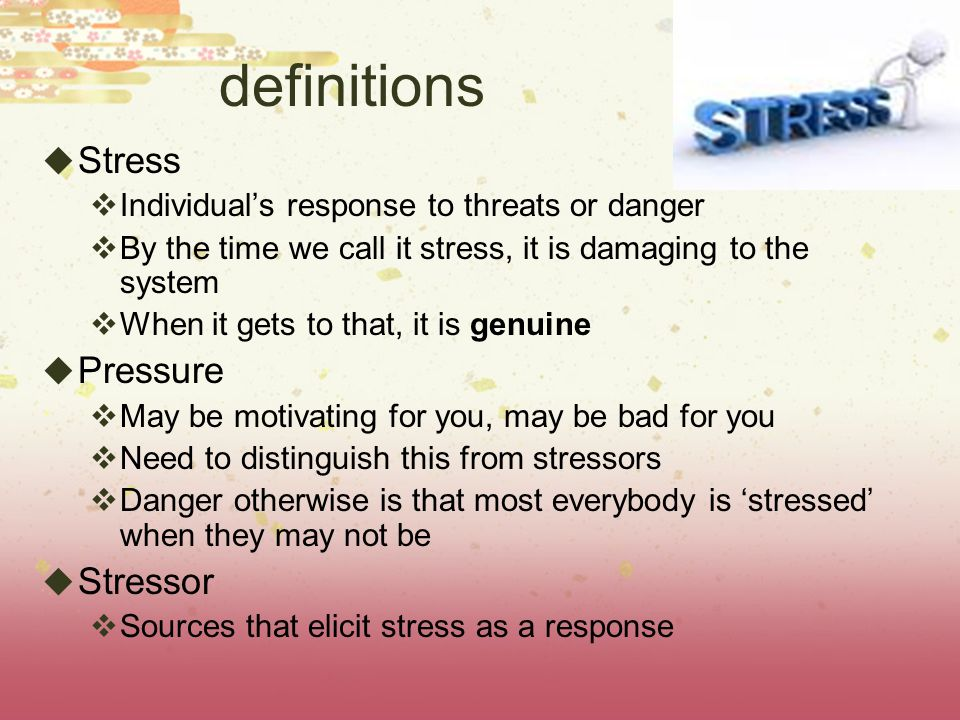 definitions  Stress  Individual's response to threats or danger  By the time we call it stress, it is damaging to the system  When it gets to that, it is genuine  Pressure  May be motivating for you, may be bad for you  Need to distinguish this from stressors  Danger otherwise is that most everybody is 'stressed' when they may not be  Stressor  Sources that elicit stress as a response