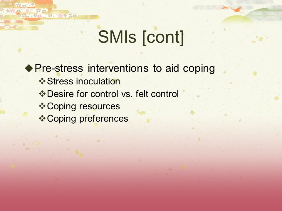 SMIs [cont]  Pre-stress interventions to aid coping  Stress inoculation  Desire for control vs.