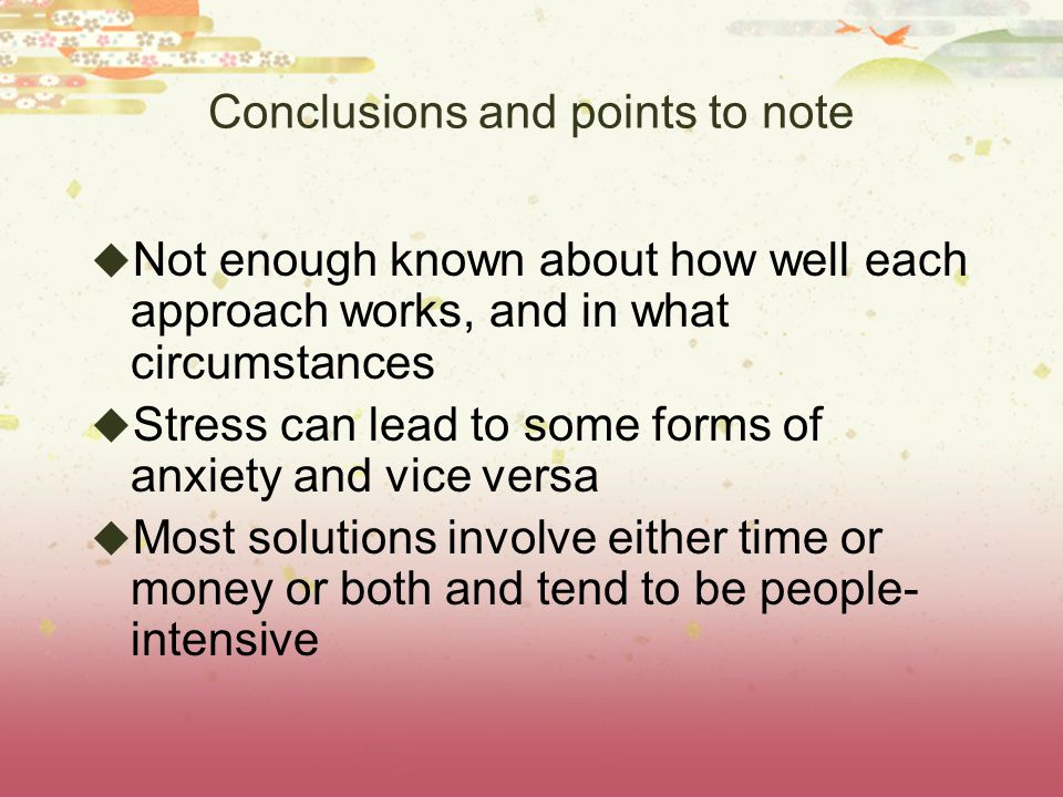 Conclusions and points to note  Not enough known about how well each approach works, and in what circumstances  Stress can lead to some forms of anxiety and vice versa  Most solutions involve either time or money or both and tend to be people- intensive