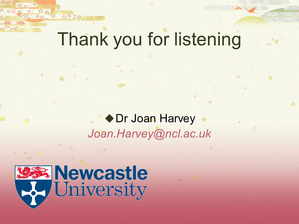 Thank you for listening  Dr Joan Harvey Joan.Harvey@ncl.ac.uk