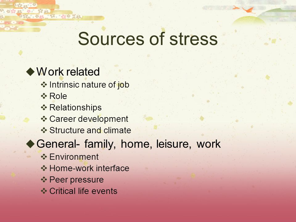 Sources of stress  Work related  Intrinsic nature of job  Role  Relationships  Career development  Structure and climate  General- family, home, leisure, work  Environment  Home-work interface  Peer pressure  Critical life events