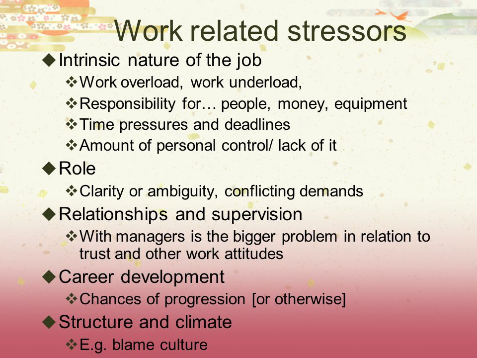 Work related stressors  Intrinsic nature of the job  Work overload, work underload,  Responsibility for… people, money, equipment  Time pressures and deadlines  Amount of personal control/ lack of it  Role  Clarity or ambiguity, conflicting demands  Relationships and supervision  With managers is the bigger problem in relation to trust and other work attitudes  Career development  Chances of progression [or otherwise]  Structure and climate  E.g.