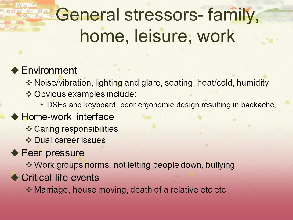 General stressors- family, home, leisure, work  Environment  Noise/vibration, lighting and glare, seating, heat/cold, humidity  Obvious examples include:  DSEs and keyboard, poor ergonomic design resulting in backache,  Home-work interface  Caring responsibilities  Dual-career issues  Peer pressure  Work groups norms, not letting people down, bullying  Critical life events  Marriage, house moving, death of a relative etc etc