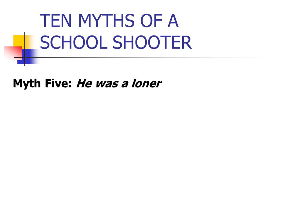 TEN MYTHS OF A SCHOOL SHOOTER Myth Five: He was a loner