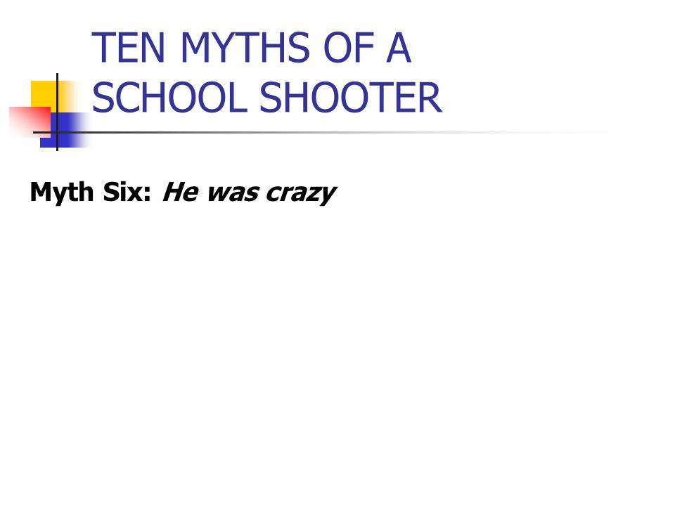 TEN MYTHS OF A SCHOOL SHOOTER Myth Six: He was crazy