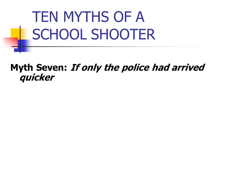 TEN MYTHS OF A SCHOOL SHOOTER Myth Seven: If only the police had arrived quicker