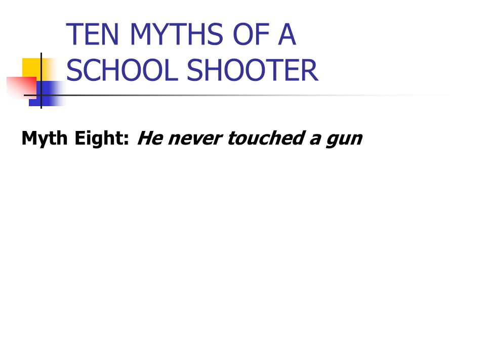 TEN MYTHS OF A SCHOOL SHOOTER Myth Eight: He never touched a gun