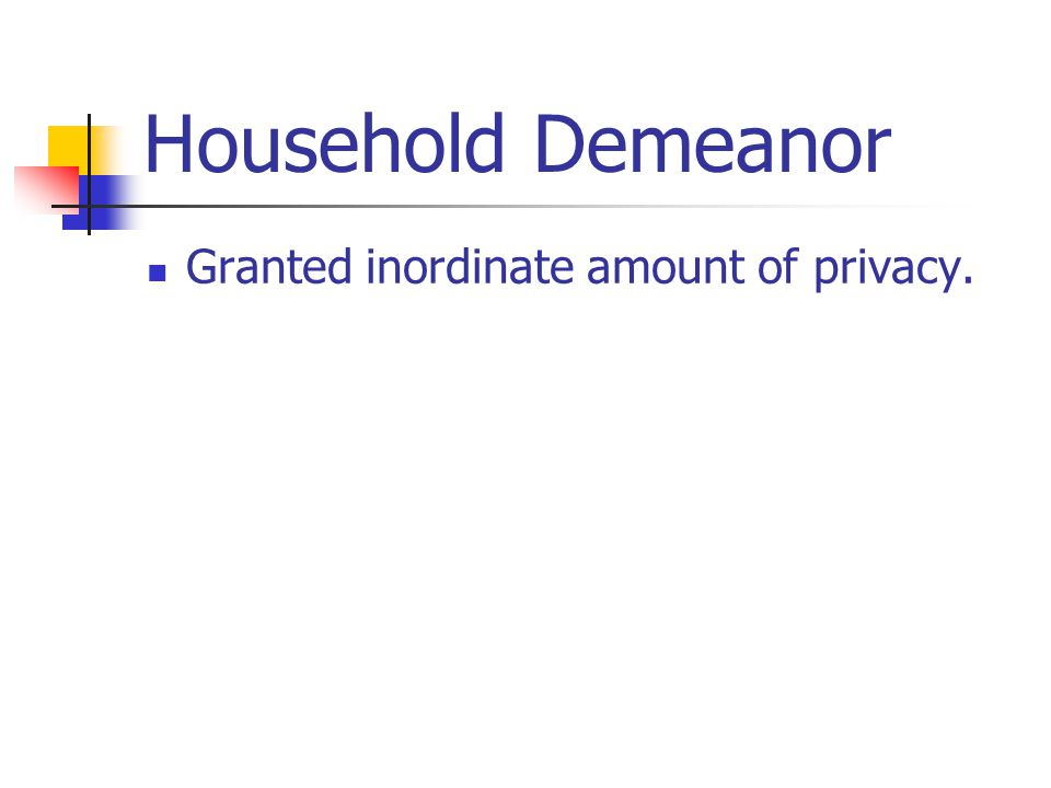 Household Demeanor Granted inordinate amount of privacy.