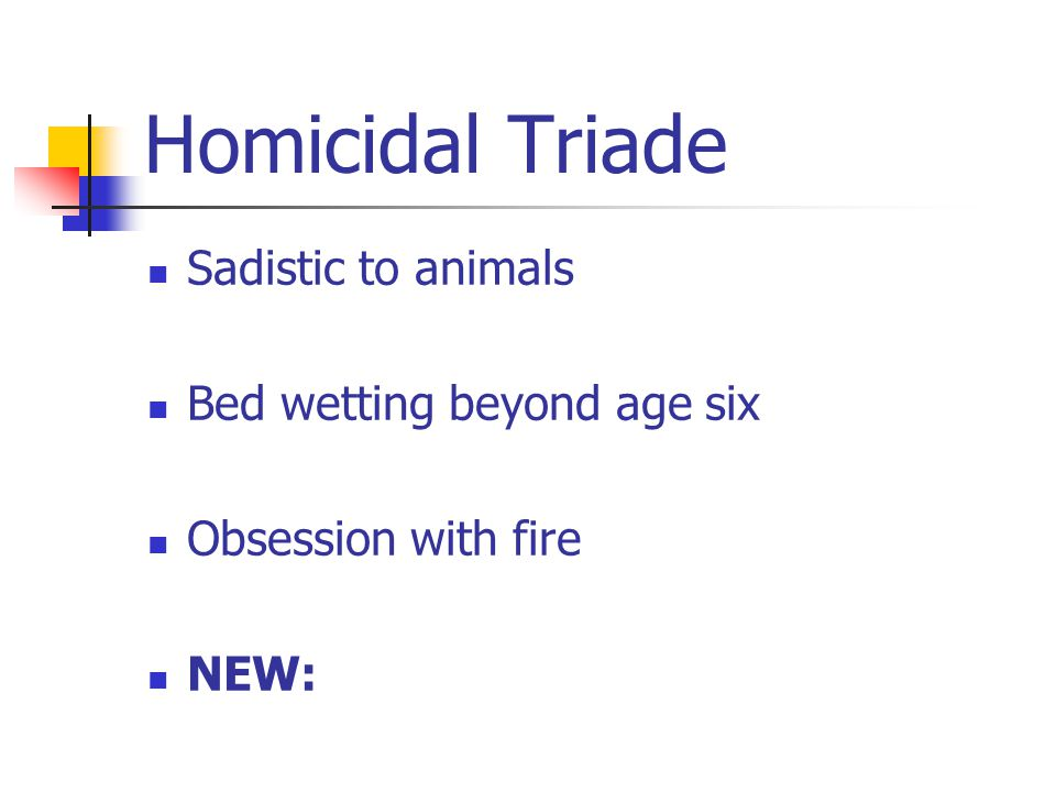 Sadistic to animals Bed wetting beyond age six Obsession with fire NEW: