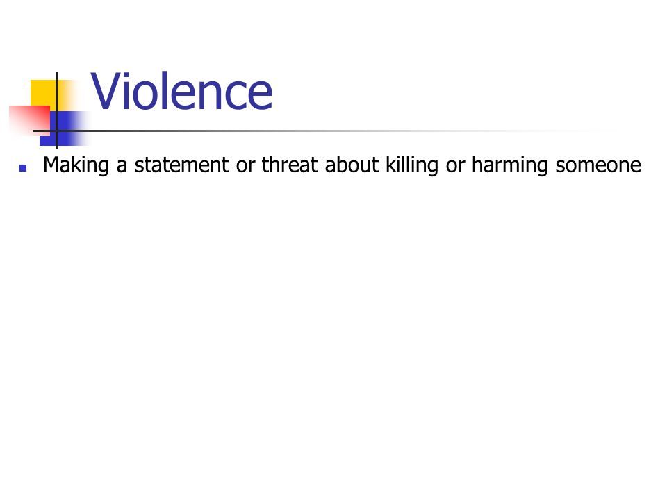 Violence Making a statement or threat about killing or harming someone