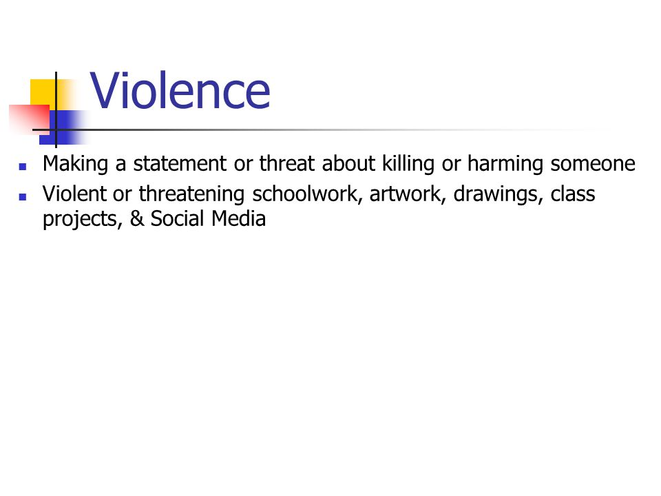 Violence Making a statement or threat about killing or harming someone Violent or threatening schoolwork, artwork, drawings, class projects, & Social Media