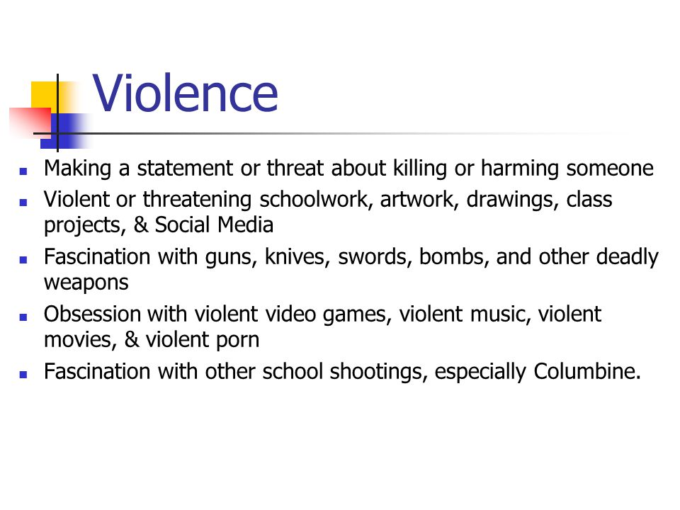 Violence Making a statement or threat about killing or harming someone Violent or threatening schoolwork, artwork, drawings, class projects, & Social Media Fascination with guns, knives, swords, bombs, and other deadly weapons Obsession with violent video games, violent music, violent movies, & violent porn Fascination with other school shootings, especially Columbine.