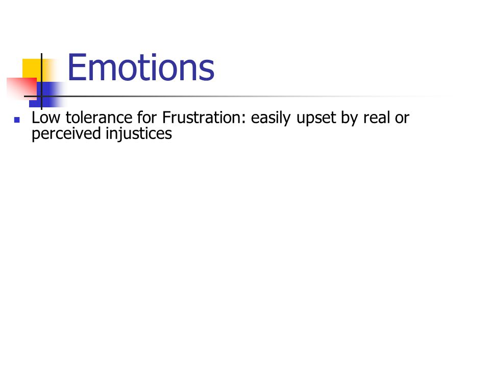 Emotions Low tolerance for Frustration: easily upset by real or perceived injustices