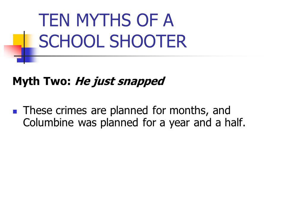 TEN MYTHS OF A SCHOOL SHOOTER Myth Two: He just snapped These crimes are planned for months, and Columbine was planned for a year and a half.