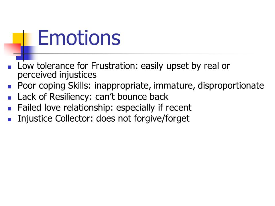Emotions Low tolerance for Frustration: easily upset by real or perceived injustices Poor coping Skills: inappropriate, immature, disproportionate Lack of Resiliency: can't bounce back Failed love relationship: especially if recent Injustice Collector: does not forgive/forget
