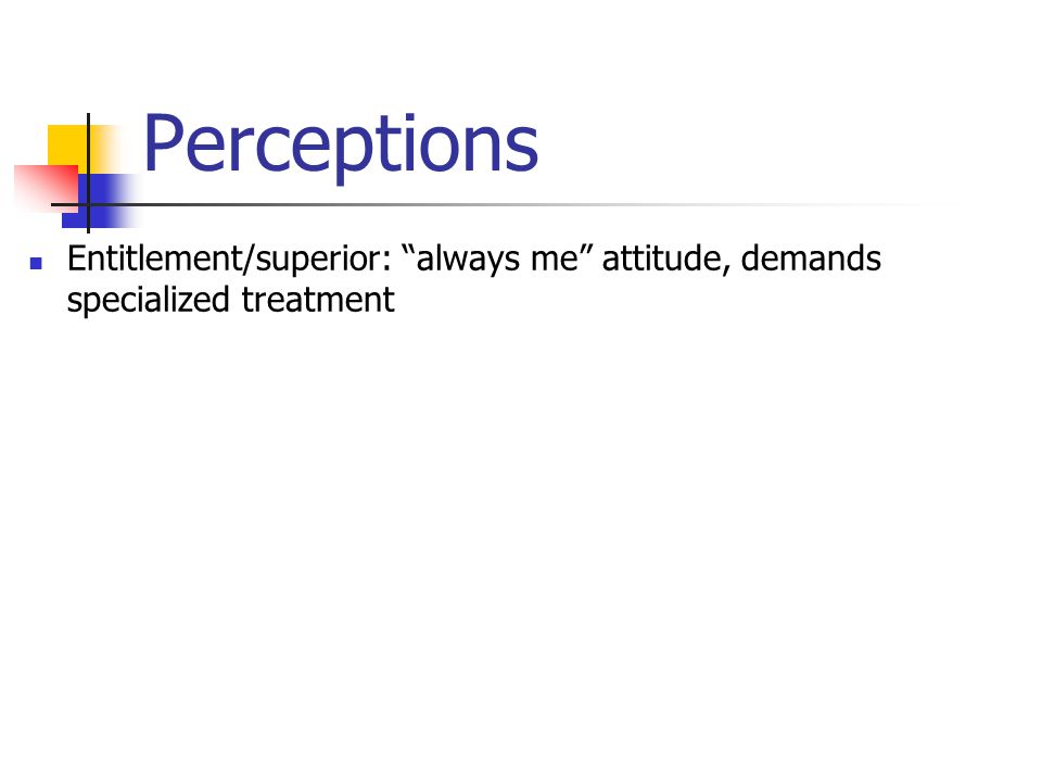 Perceptions Entitlement/superior: always me attitude, demands specialized treatment