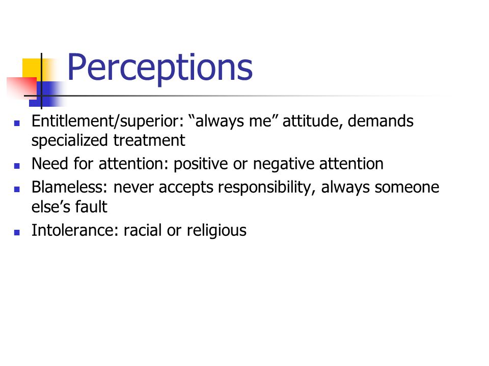 Perceptions Entitlement/superior: always me attitude, demands specialized treatment Need for attention: positive or negative attention Blameless: never accepts responsibility, always someone else's fault Intolerance: racial or religious