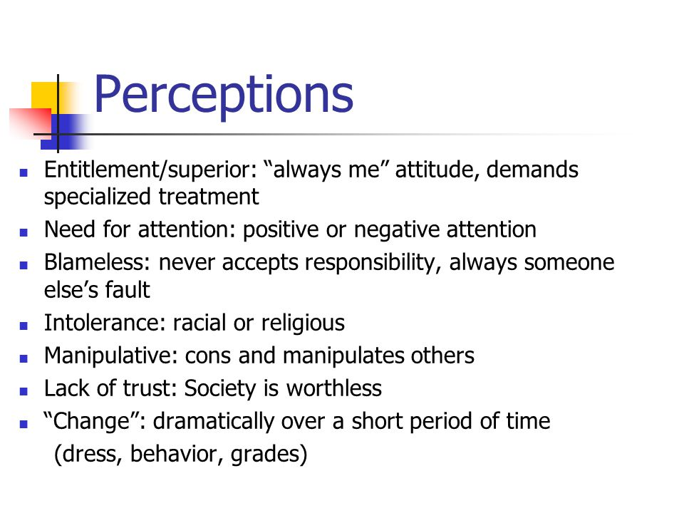 Perceptions Entitlement/superior: always me attitude, demands specialized treatment Need for attention: positive or negative attention Blameless: never accepts responsibility, always someone else's fault Intolerance: racial or religious Manipulative: cons and manipulates others Lack of trust: Society is worthless Change : dramatically over a short period of time (dress, behavior, grades)