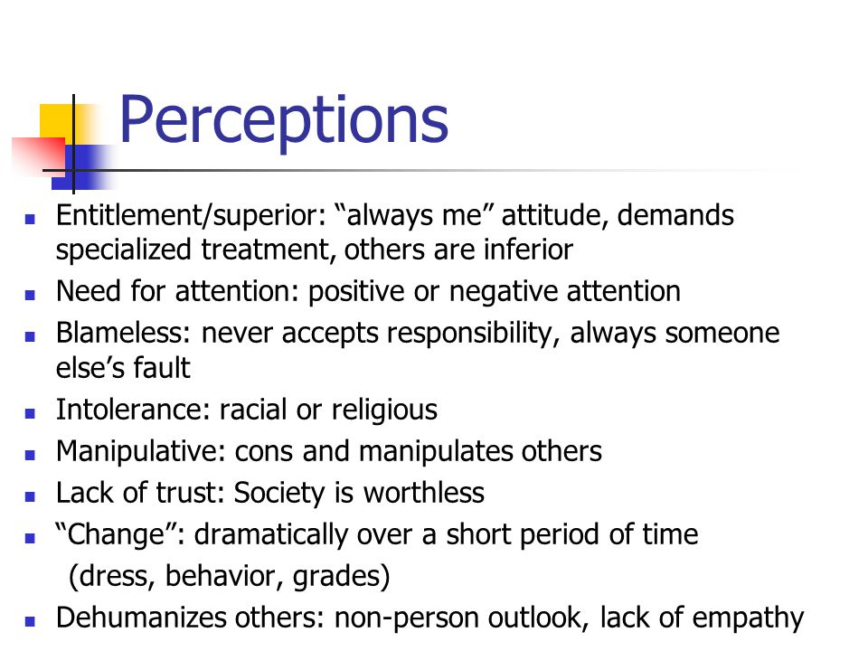 Perceptions Entitlement/superior: always me attitude, demands specialized treatment, others are inferior Need for attention: positive or negative attention Blameless: never accepts responsibility, always someone else's fault Intolerance: racial or religious Manipulative: cons and manipulates others Lack of trust: Society is worthless Change : dramatically over a short period of time (dress, behavior, grades) Dehumanizes others: non-person outlook, lack of empathy