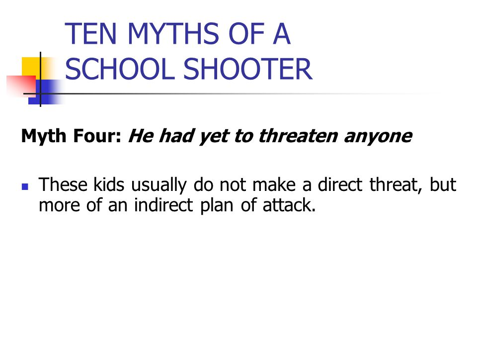 TEN MYTHS OF A SCHOOL SHOOTER Myth Four: He had yet to threaten anyone These kids usually do not make a direct threat, but more of an indirect plan of attack.