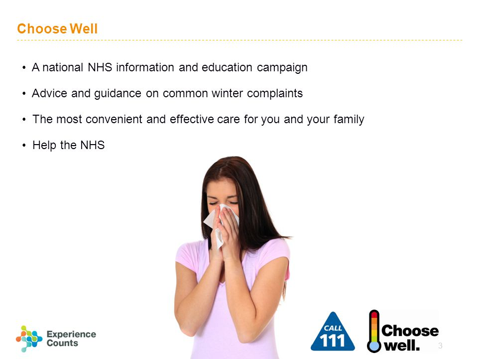 3 Choose Well A national NHS information and education campaign Advice and guidance on common winter complaints The most convenient and effective care