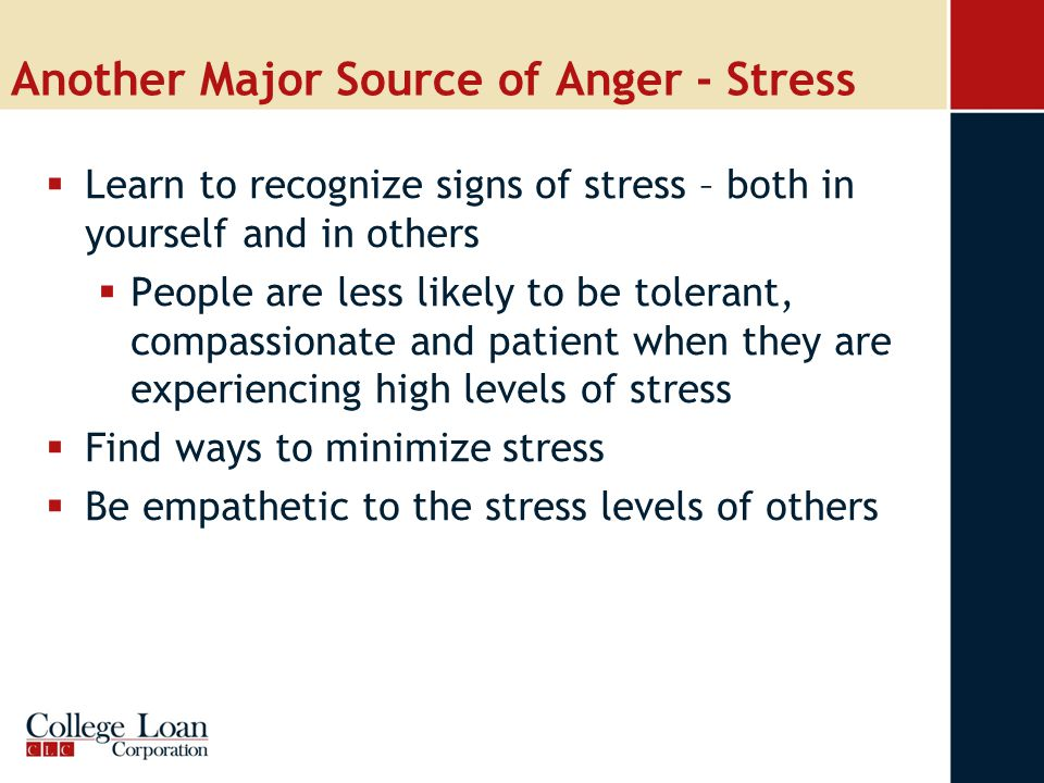 Another Major Source of Anger - Stress  Learn to recognize signs of stress – both in yourself and in others  People are less likely to be tolerant, compassionate and patient when they are experiencing high levels of stress  Find ways to minimize stress  Be empathetic to the stress levels of others