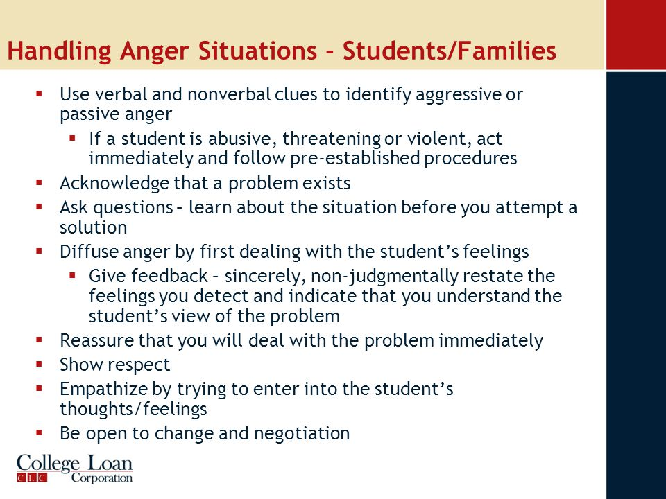 Handling Anger Situations - Students/Families  Use verbal and nonverbal clues to identify aggressive or passive anger  If a student is abusive, threatening or violent, act immediately and follow pre-established procedures  Acknowledge that a problem exists  Ask questions – learn about the situation before you attempt a solution  Diffuse anger by first dealing with the student's feelings  Give feedback – sincerely, non-judgmentally restate the feelings you detect and indicate that you understand the student's view of the problem  Reassure that you will deal with the problem immediately  Show respect  Empathize by trying to enter into the student's thoughts/feelings  Be open to change and negotiation