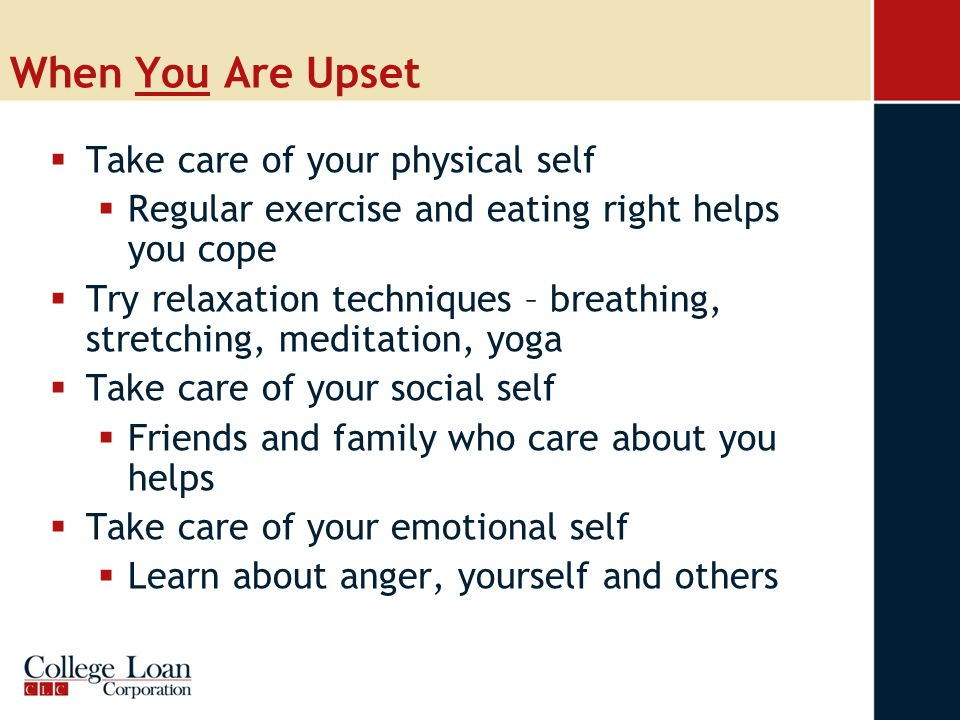 When You Are Upset  Take care of your physical self  Regular exercise and eating right helps you cope  Try relaxation techniques – breathing, stretching, meditation, yoga  Take care of your social self  Friends and family who care about you helps  Take care of your emotional self  Learn about anger, yourself and others