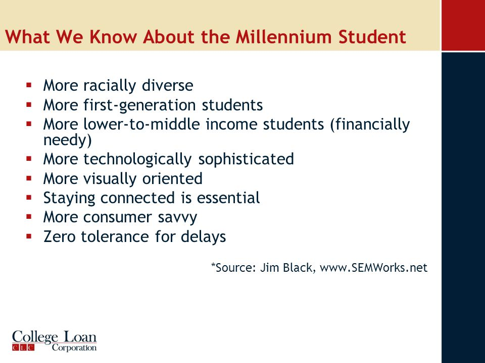 What We Know About the Millennium Student  More racially diverse  More first-generation students  More lower-to-middle income students (financially needy)  More technologically sophisticated  More visually oriented  Staying connected is essential  More consumer savvy  Zero tolerance for delays *Source: Jim Black, www.SEMWorks.net