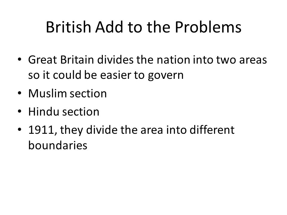 British Add to the Problems Great Britain divides the nation into two areas so it could be easier to govern Muslim section Hindu section 1911, they divide the area into different boundaries