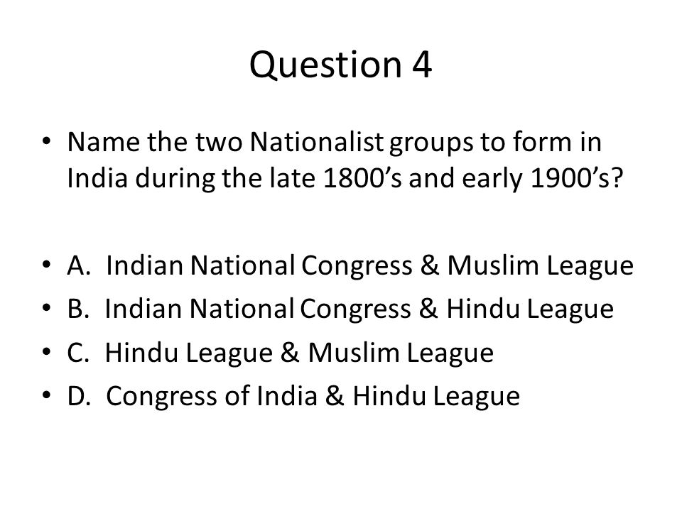Question 4 Name the two Nationalist groups to form in India during the late 1800's and early 1900's.