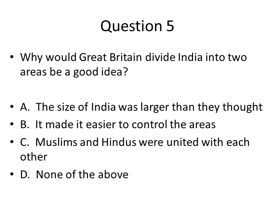Question 5 Why would Great Britain divide India into two areas be a good idea.