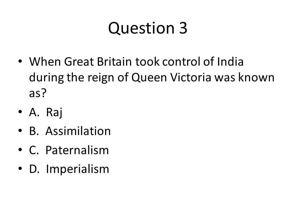 Question 3 When Great Britain took control of India during the reign of Queen Victoria was known as.